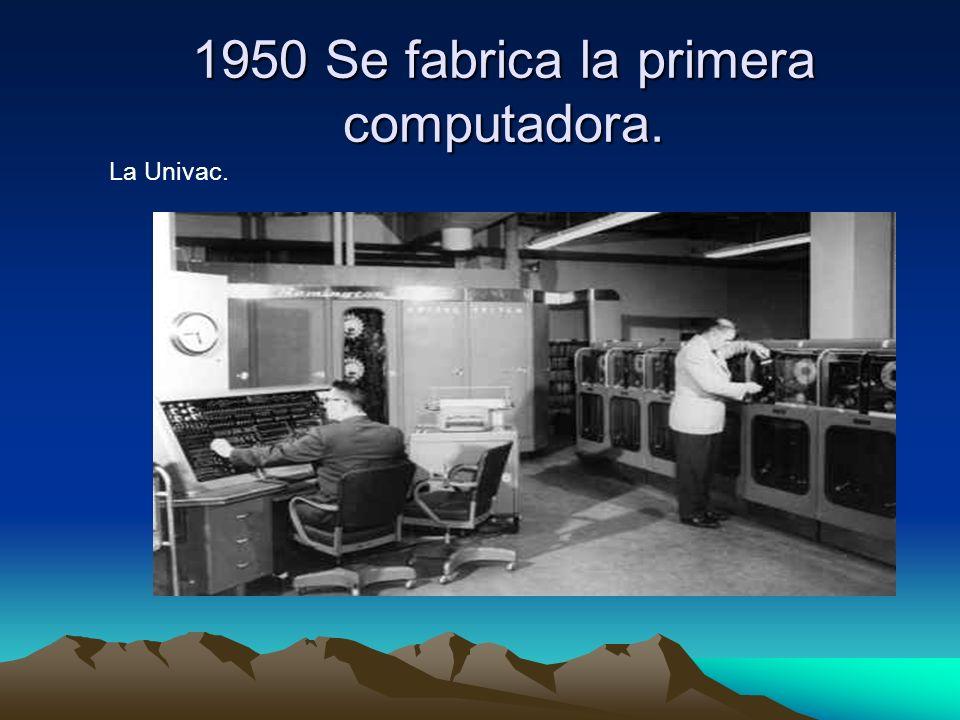 1950 Se fabrica la primera computadora.