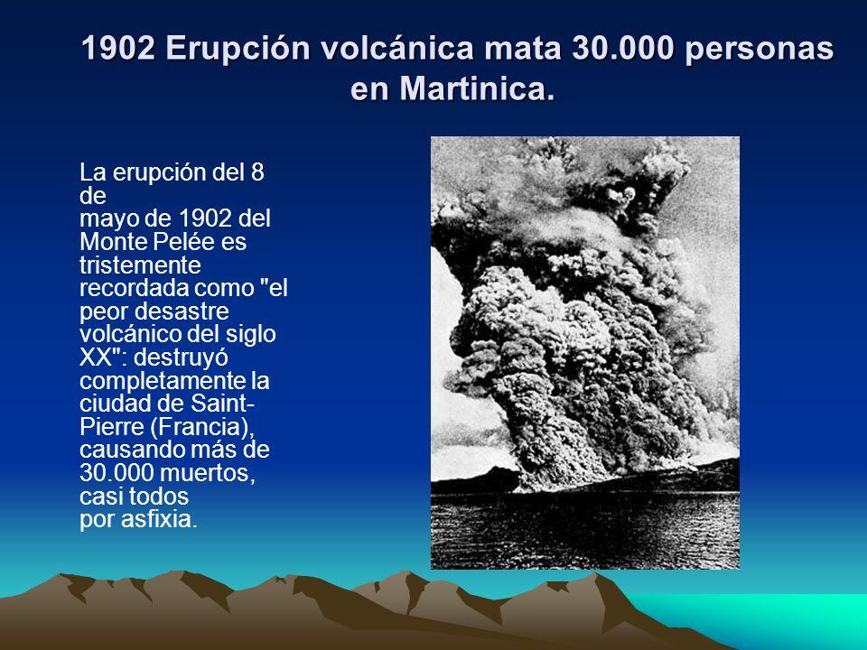 1902 Erupción volcánica mata 30.000 personas en Martinica.