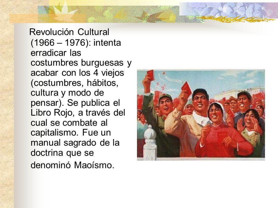 Revolución Cultural (1966 – 1976): intenta erradicar las costumbres burguesas y acabar con los 4 viejos (costumbres, hábitos, cultura y modo de pensar).