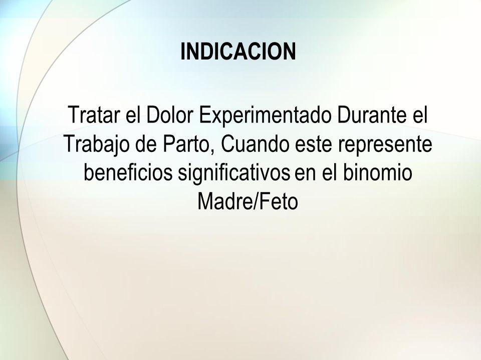 INDICACION Tratar el Dolor Experimentado Durante el Trabajo de Parto, Cuando este represente beneficios significativos en el binomio Madre/Feto.
