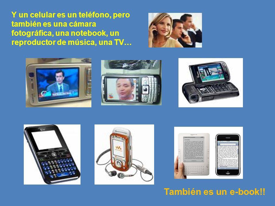 Y un celular es un teléfono, pero también es una cámara fotográfica, una notebook, un reproductor de música, una TV…