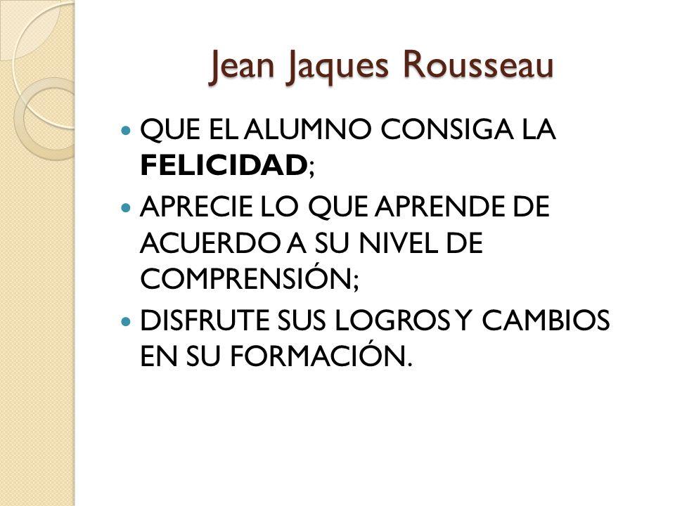 Jean Jaques Rousseau QUE EL ALUMNO CONSIGA LA FELICIDAD;