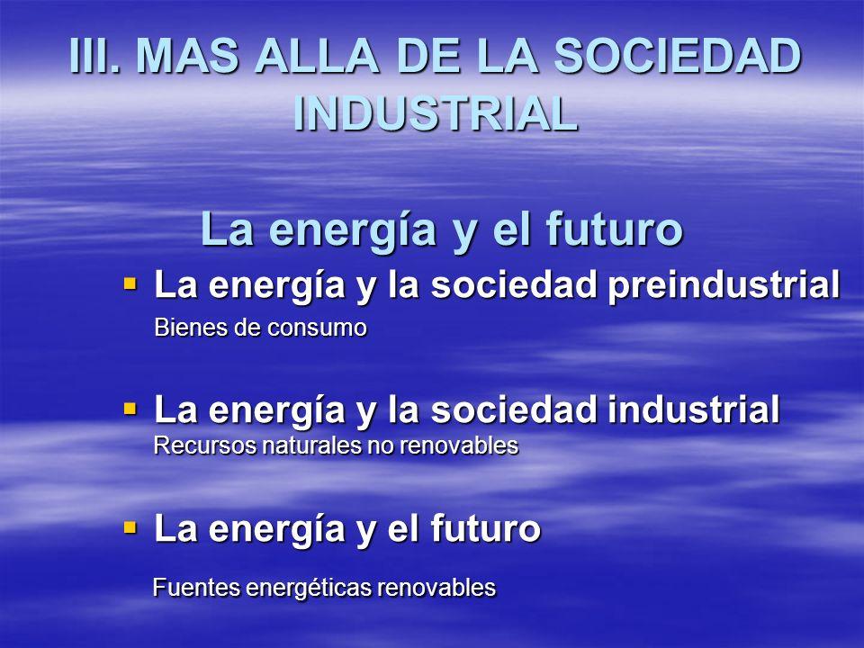 III. MAS ALLA DE LA SOCIEDAD INDUSTRIAL La energía y el futuro