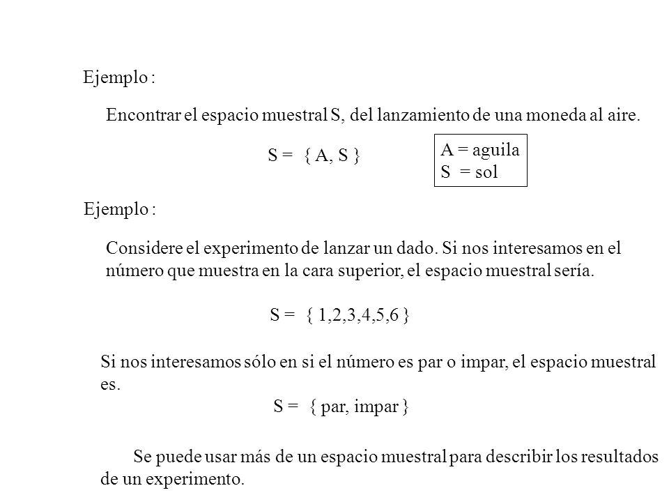 Ejemplo : Encontrar el espacio muestral S, del lanzamiento de una moneda al aire. A = aguila. S = sol.