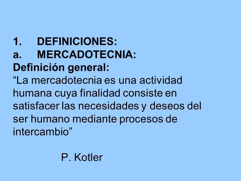 1. DEFINICIONES: a. MERCADOTECNIA: Definición general: La mercadotecnia es una actividad humana cuya finalidad consiste en satisfacer las necesidades y deseos del ser humano mediante procesos de intercambio P.