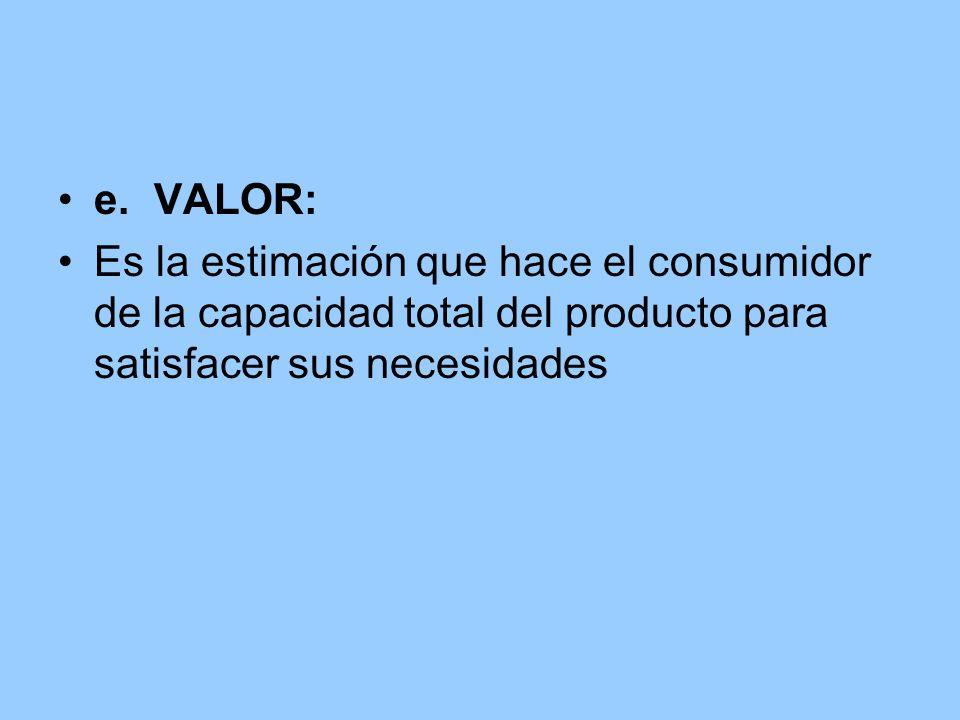e. VALOR:Es la estimación que hace el consumidor de la capacidad total del producto para satisfacer sus necesidades.