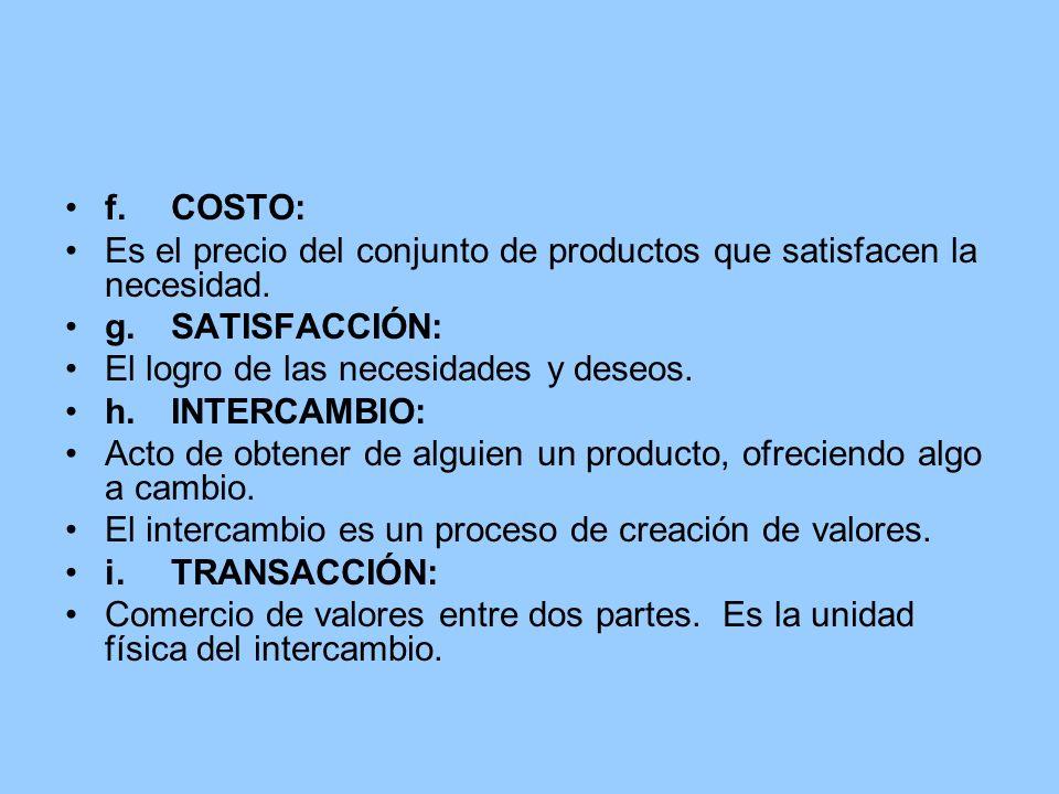 f. COSTO:Es el precio del conjunto de productos que satisfacen la necesidad. g. SATISFACCIÓN: El logro de las necesidades y deseos.