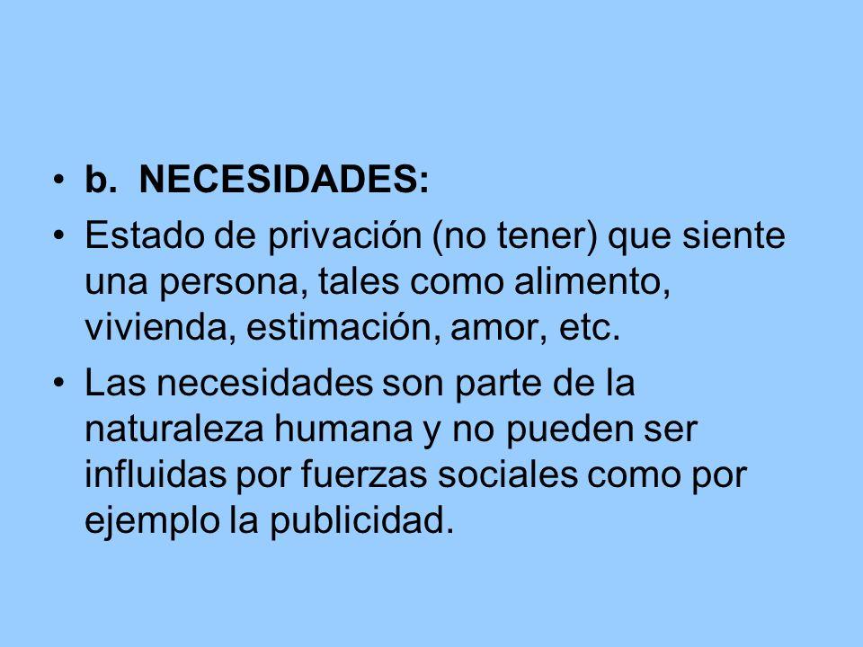b. NECESIDADES:Estado de privación (no tener) que siente una persona, tales como alimento, vivienda, estimación, amor, etc.