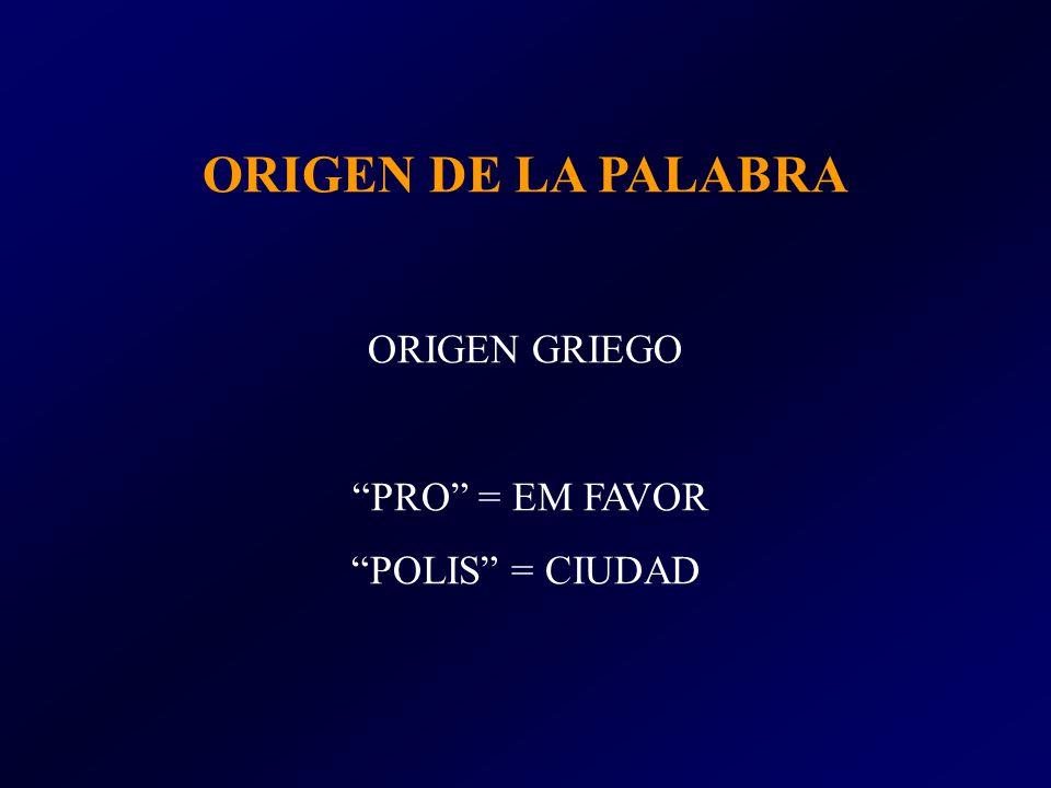 ORIGEN DE LA PALABRA ORIGEN GRIEGO PRO = EM FAVOR POLIS = CIUDAD