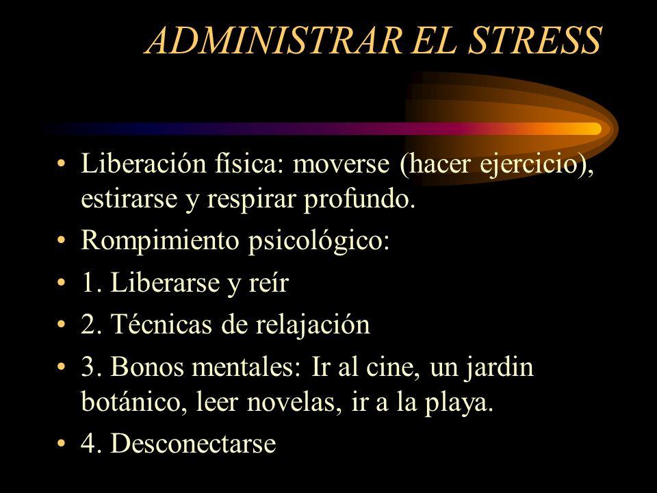 ADMINISTRAR EL STRESS Liberación física: moverse (hacer ejercicio), estirarse y respirar profundo. Rompimiento psicológico: