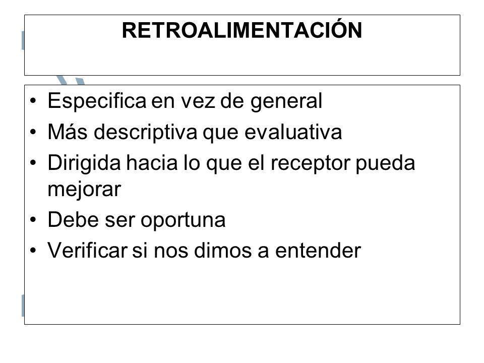 RETROALIMENTACIÓN Especifica en vez de general. Más descriptiva que evaluativa. Dirigida hacia lo que el receptor pueda mejorar.