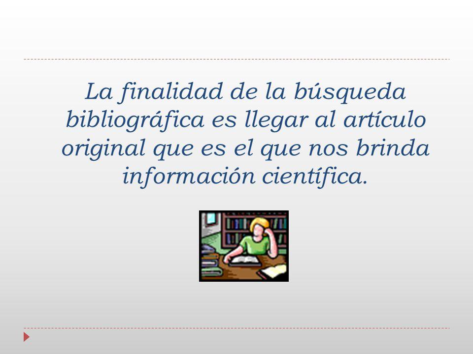 La finalidad de la búsqueda bibliográfica es llegar al artículo original que es el que nos brinda información científica.
