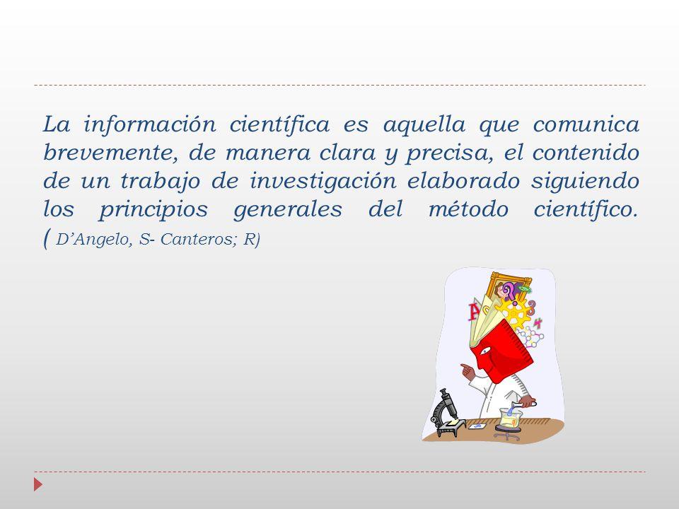 La información científica es aquella que comunica brevemente, de manera clara y precisa, el contenido de un trabajo de investigación elaborado siguiendo los principios generales del método científico.