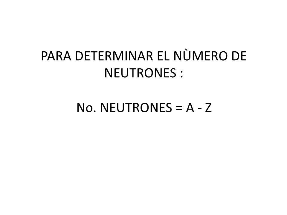 PARA DETERMINAR EL NÙMERO DE NEUTRONES : No. NEUTRONES = A - Z