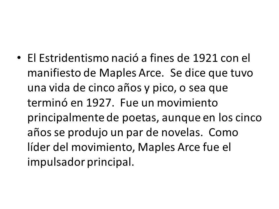 El Estridentismo nació a fines de 1921 con el manifiesto de Maples Arce. Se dice que tuvo una vida de cinco años y pico, o sea que terminó en 1927. Fue un movimiento principalmente de poetas, aunque en los cinco años se produjo un par de novelas. Como líder del movimiento, Maples Arce fue el impulsador principal.
