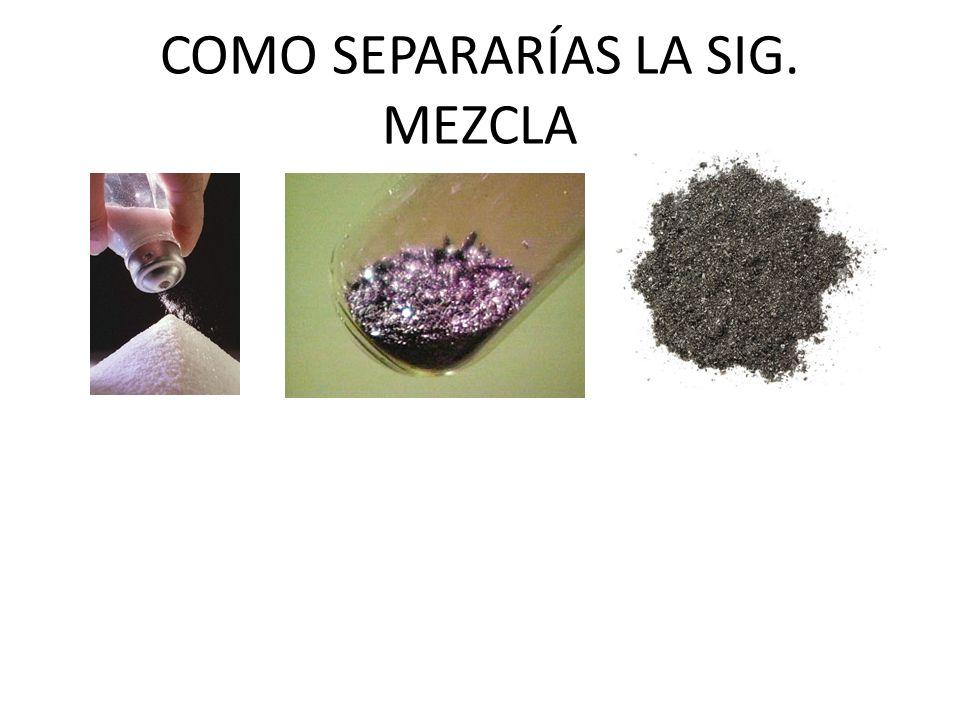 COMO SEPARARÍAS LA SIG. MEZCLA