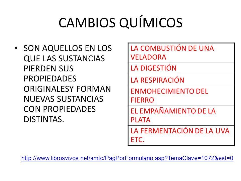 CAMBIOS QUÍMICOS SON AQUELLOS EN LOS QUE LAS SUSTANCIAS PIERDEN SUS PROPIEDADES ORIGINALESY FORMAN NUEVAS SUSTANCIAS CON PROPIEDADES DISTINTAS.