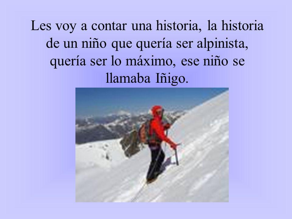 Les voy a contar una historia, la historia de un niño que quería ser alpinista, quería ser lo máximo, ese niño se llamaba Iñigo.