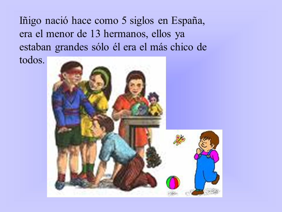 Iñigo nació hace como 5 siglos en España, era el menor de 13 hermanos, ellos ya estaban grandes sólo él era el más chico de todos.