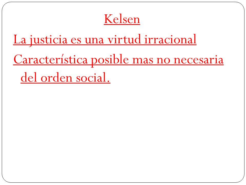 Kelsen La justicia es una virtud irracional Característica posible mas no necesaria del orden social.