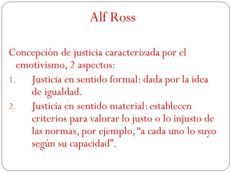 Alf Ross Concepción de justicia caracterizada por el emotivismo, 2 aspectos: Justicia en sentido formal: dada por la idea de igualdad.