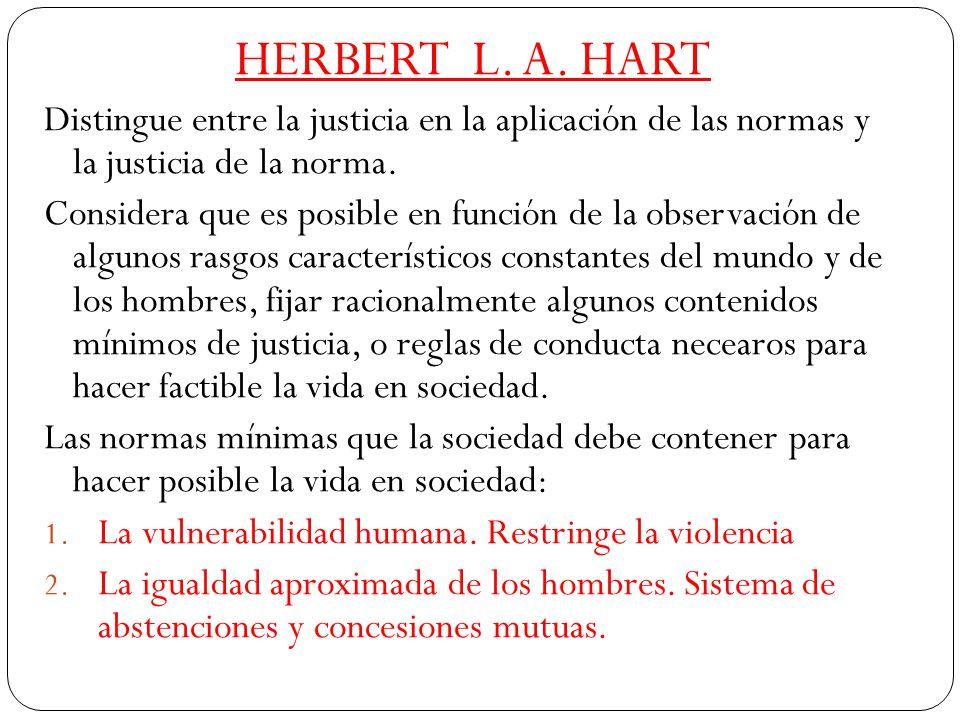 HERBERT L. A. HART Distingue entre la justicia en la aplicación de las normas y la justicia de la norma.