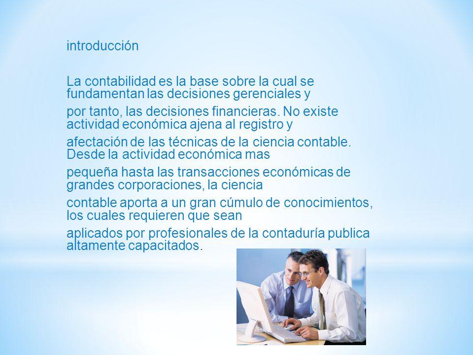 introducción La contabilidad es la base sobre la cual se fundamentan las decisiones gerenciales y por tanto, las decisiones financieras.