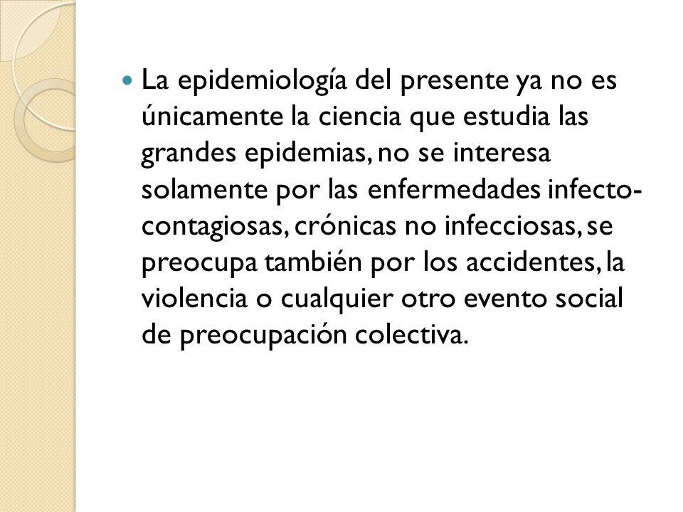 La epidemiología del presente ya no es únicamente la ciencia que estudia las grandes epidemias, no se interesa solamente por las enfermedades infecto- contagiosas, crónicas no infecciosas, se preocupa también por los accidentes, la violencia o cualquier otro evento social de preocupación colectiva.