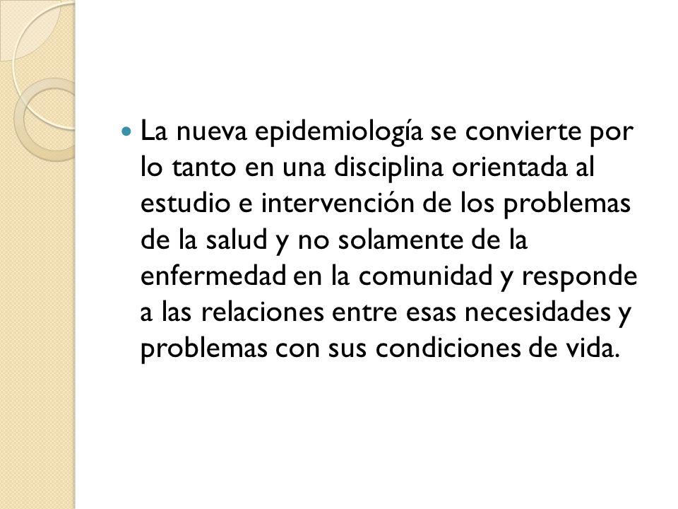 La nueva epidemiología se convierte por lo tanto en una disciplina orientada al estudio e intervención de los problemas de la salud y no solamente de la enfermedad en la comunidad y responde a las relaciones entre esas necesidades y problemas con sus condiciones de vida.