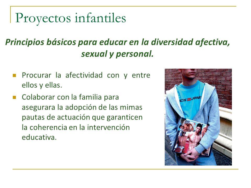 Proyectos infantiles Principios básicos para educar en la diversidad afectiva, sexual y personal. Procurar la afectividad con y entre ellos y ellas.