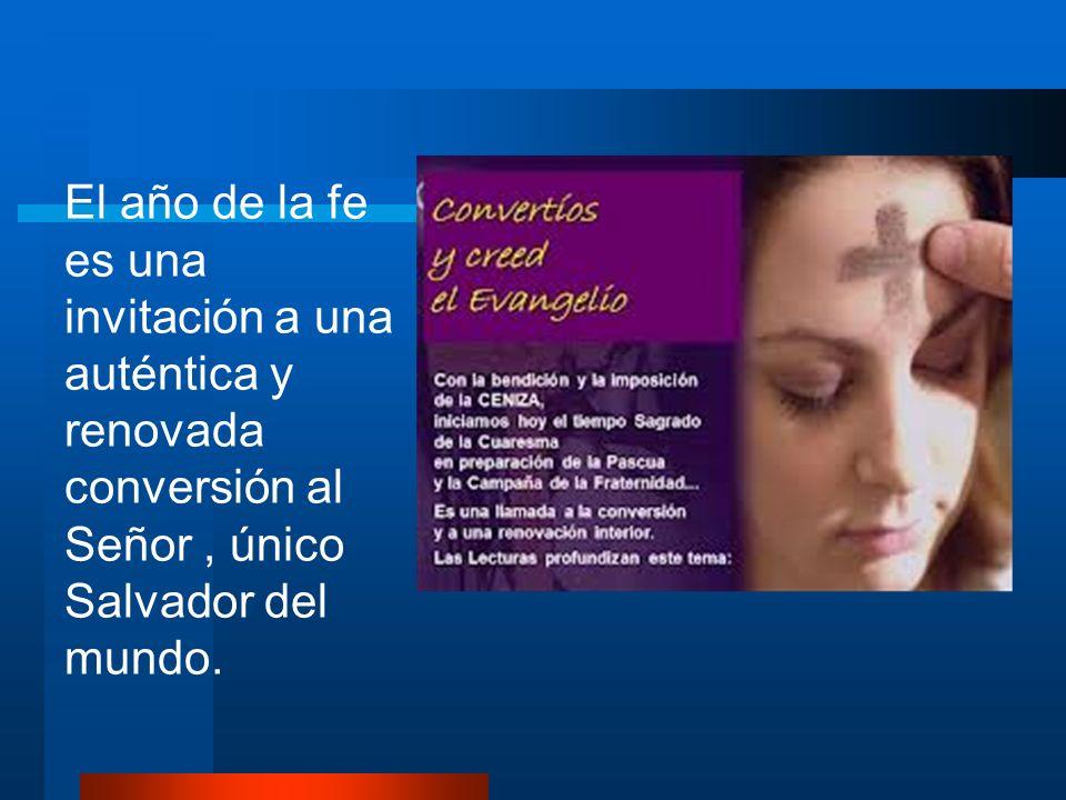 El año de la fe es una invitación a una auténtica y renovada conversión al Señor , único Salvador del mundo.