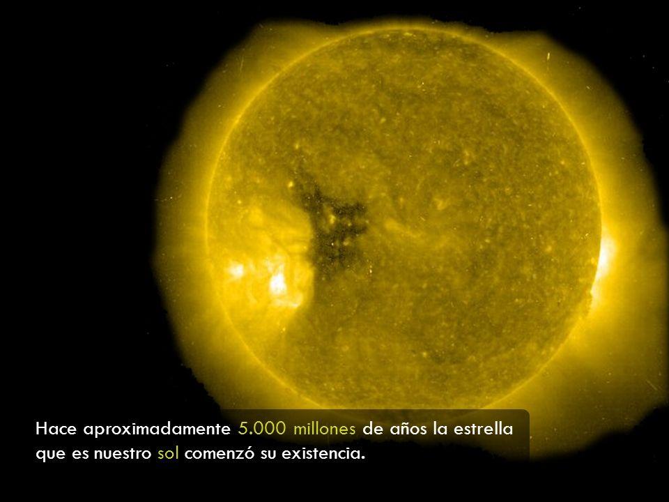 Hace aproximadamente 5.000 millones de años la estrella que es nuestro sol comenzó su existencia.