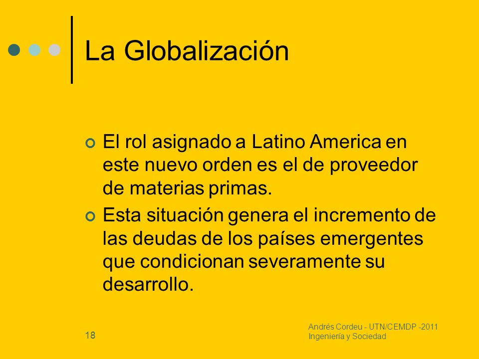 La Globalización El rol asignado a Latino America en este nuevo orden es el de proveedor de materias primas.