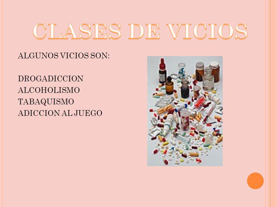 CLASES DE VICIOS ALGUNOS VICIOS SON: DROGADICCION ALCOHOLISMO TABAQUISMO ADICCION AL JUEGO