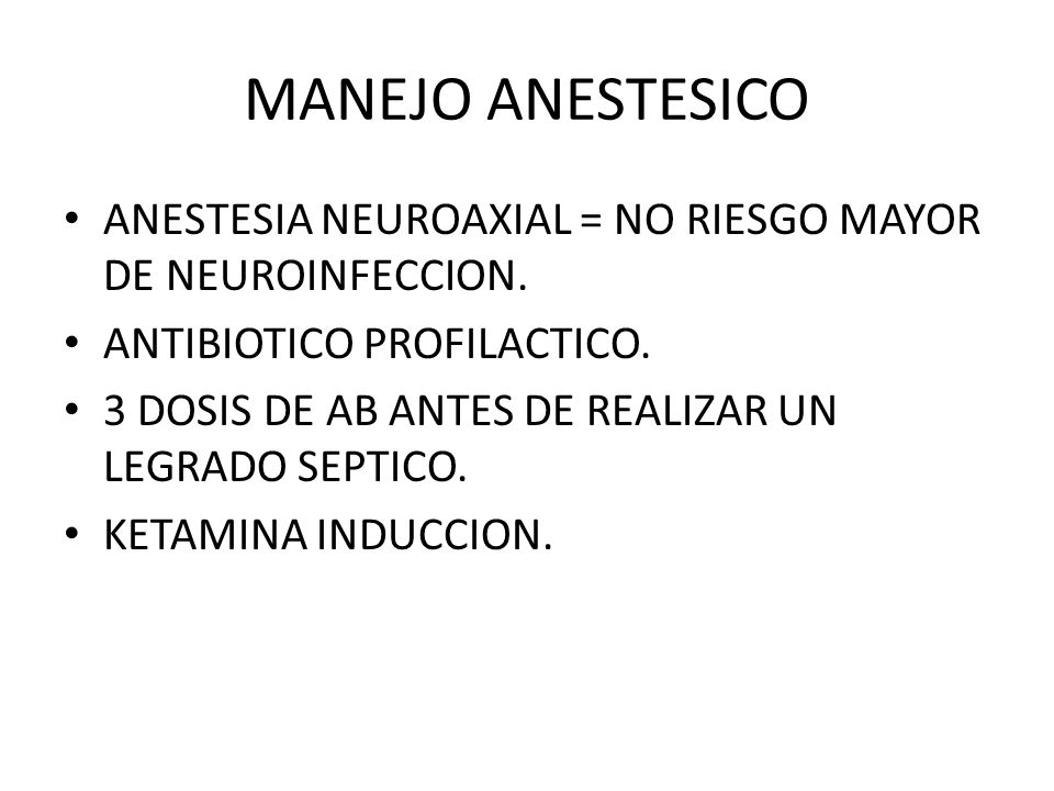 MANEJO ANESTESICO ANESTESIA NEUROAXIAL = NO RIESGO MAYOR DE NEUROINFECCION. ANTIBIOTICO PROFILACTICO.