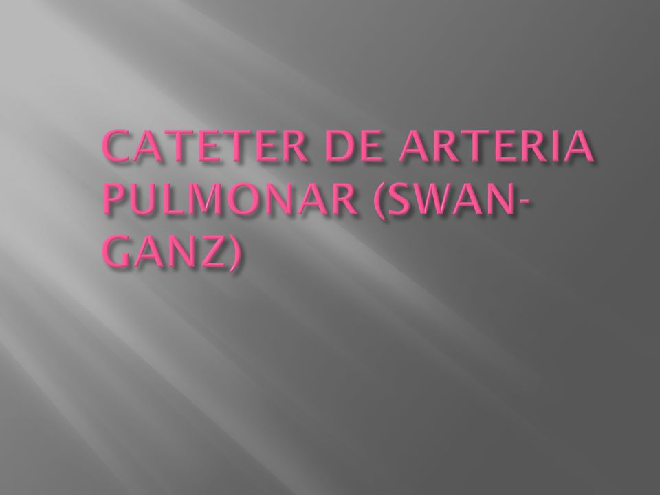 CATETER DE ARTERIA PULMONAR (SWAN-GANZ)