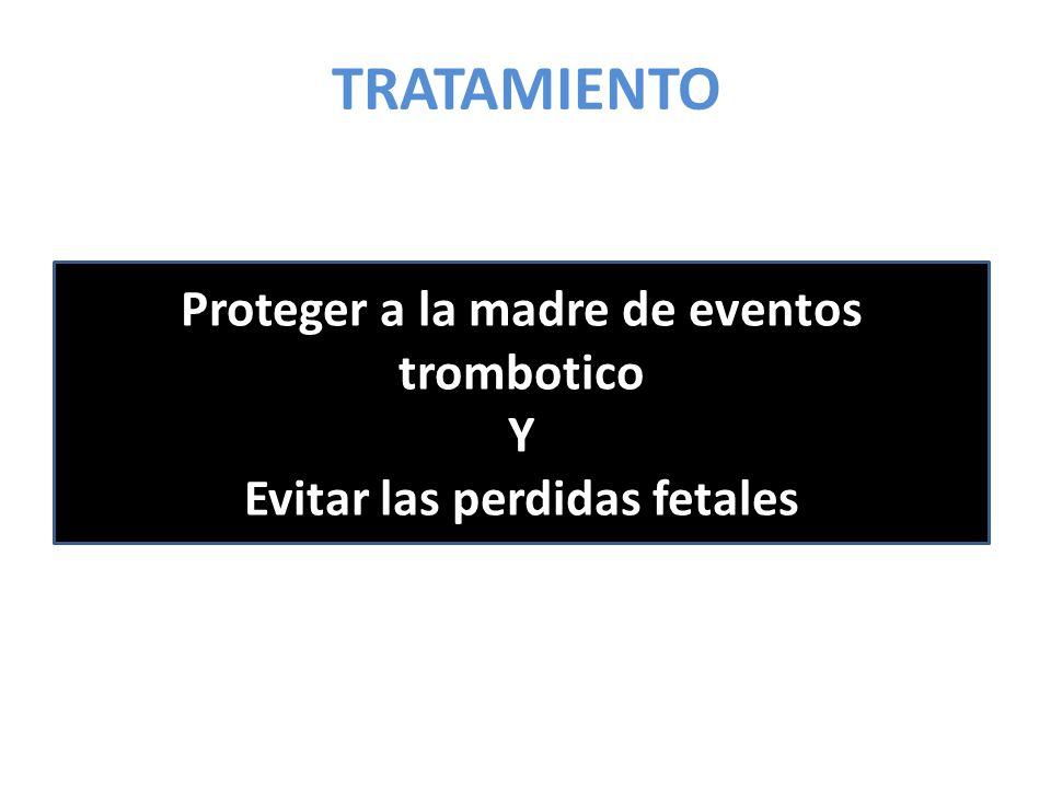 Proteger a la madre de eventos trombotico Evitar las perdidas fetales