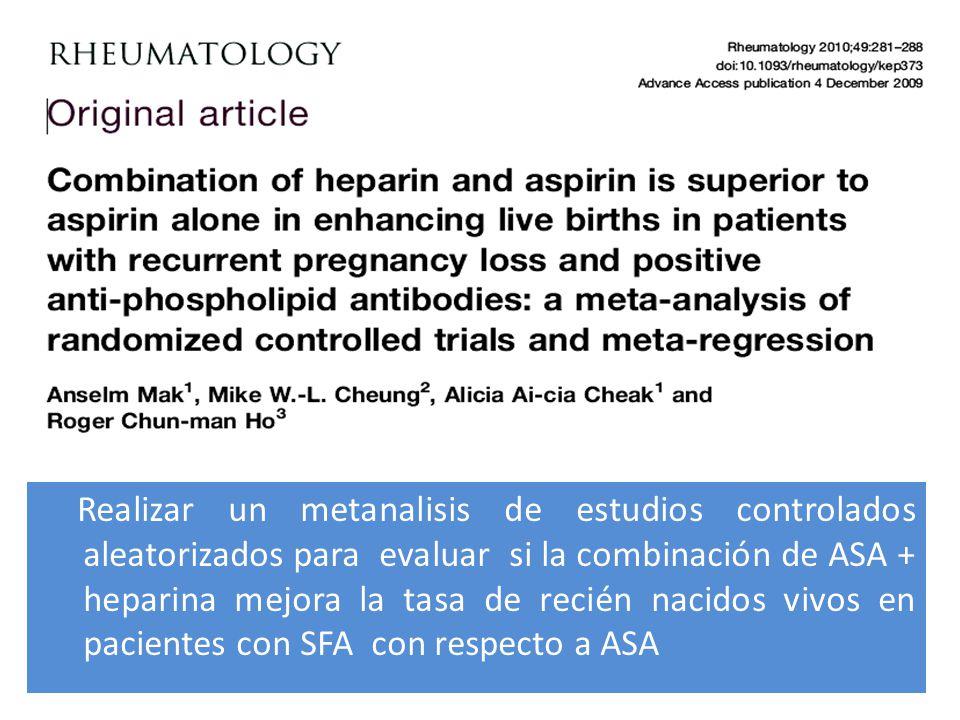 Realizar un metanalisis de estudios controlados aleatorizados para evaluar si la combinación de ASA + heparina mejora la tasa de recién nacidos vivos en pacientes con SFA con respecto a ASA