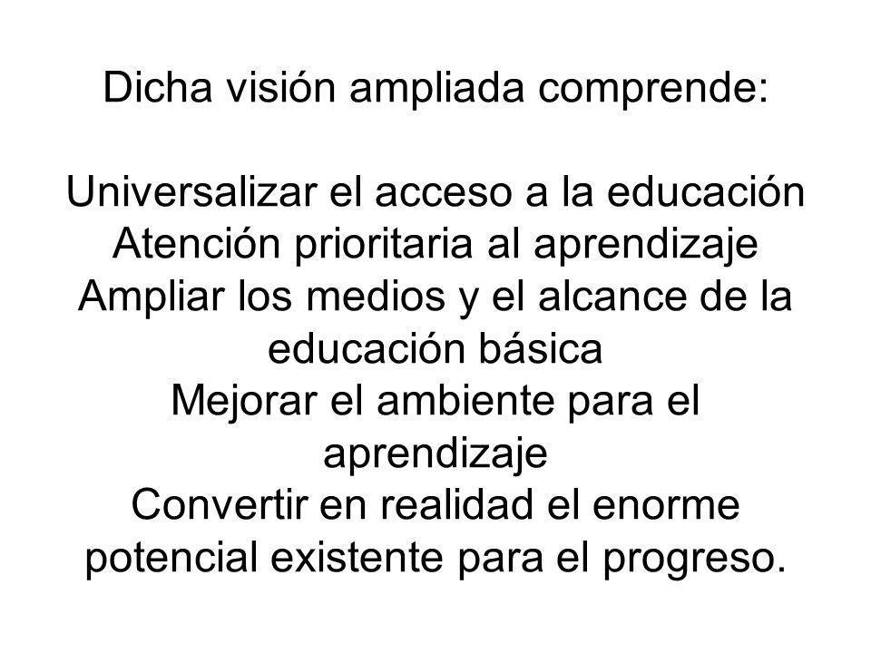 Dicha visión ampliada comprende: Universalizar el acceso a la educación Atención prioritaria al aprendizaje Ampliar los medios y el alcance de la educación básica Mejorar el ambiente para el aprendizaje Convertir en realidad el enorme potencial existente para el progreso.