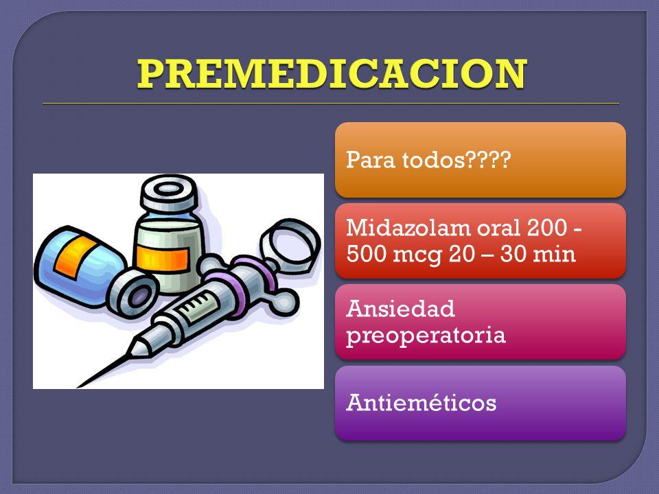 PREMEDICACION Para todos Midazolam oral 200 - 500 mcg 20 – 30 min