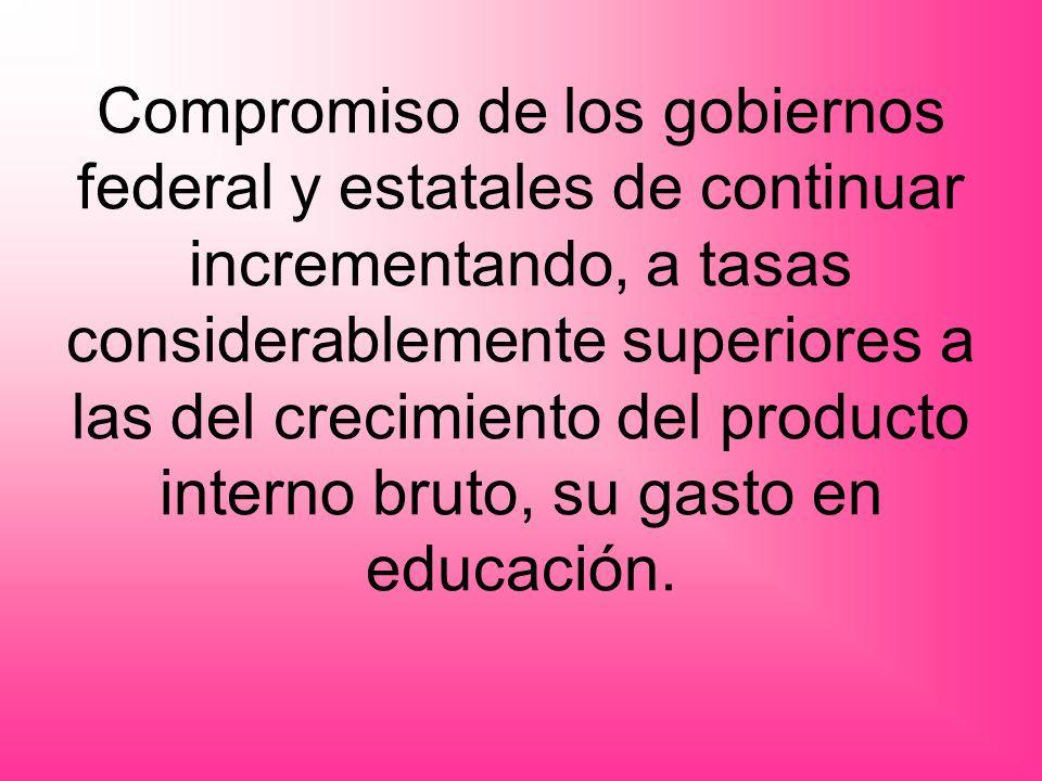 Compromiso de los gobiernos federal y estatales de continuar incrementando, a tasas considerablemente superiores a las del crecimiento del producto interno bruto, su gasto en educación.