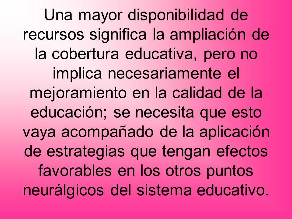 Una mayor disponibilidad de recursos significa la ampliación de la cobertura educativa, pero no implica necesariamente el mejoramiento en la calidad de la educación; se necesita que esto vaya acompañado de la aplicación de estrategias que tengan efectos favorables en los otros puntos neurálgicos del sistema educativo.
