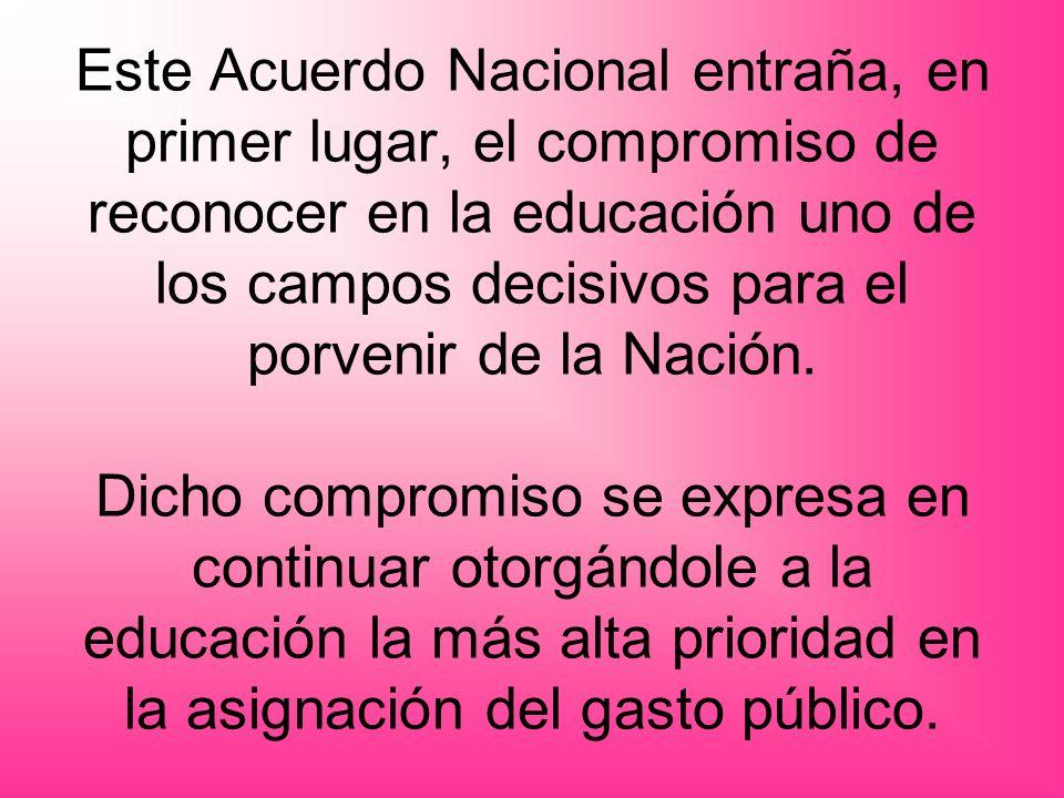 Este Acuerdo Nacional entraña, en primer lugar, el compromiso de reconocer en la educación uno de los campos decisivos para el porvenir de la Nación.