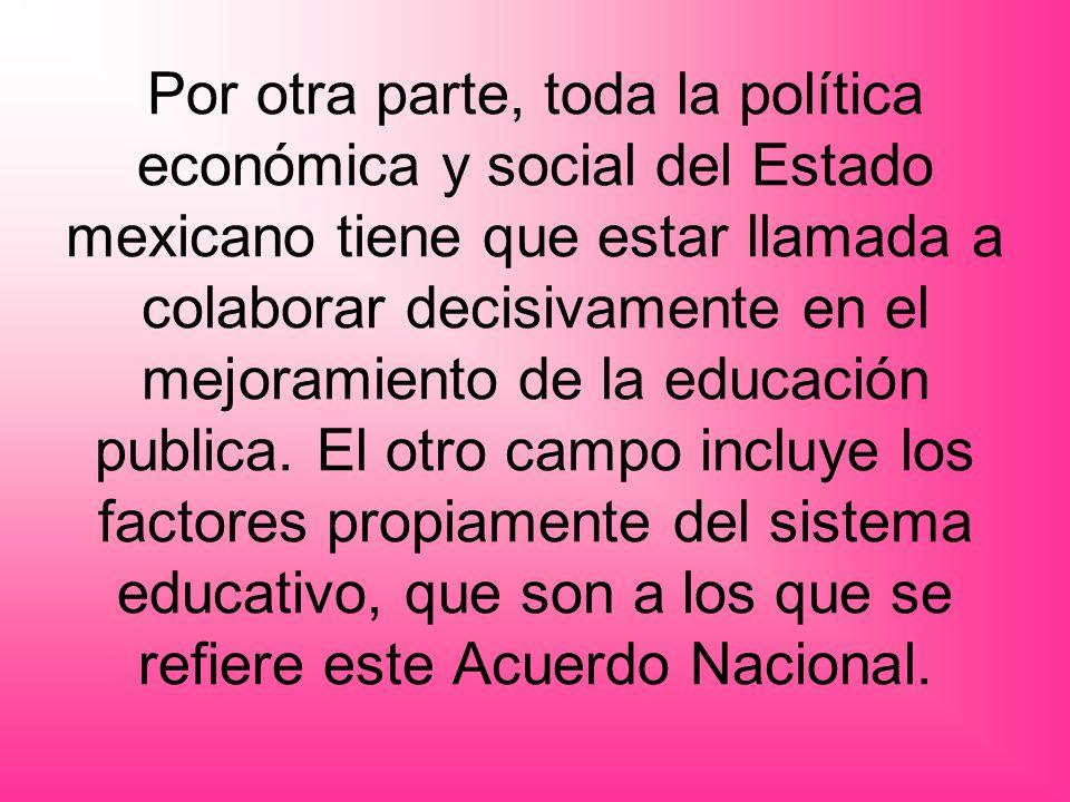 Por otra parte, toda la política económica y social del Estado mexicano tiene que estar llamada a colaborar decisivamente en el mejoramiento de la educación publica.