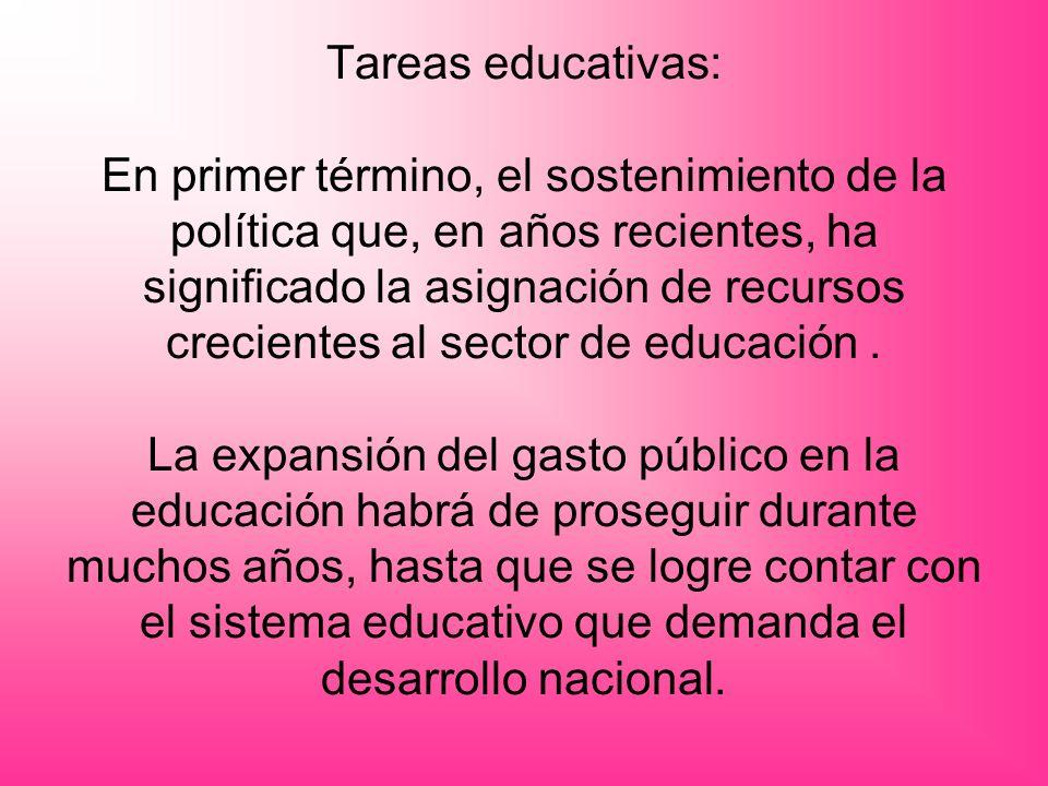 Tareas educativas: En primer término, el sostenimiento de la política que, en años recientes, ha significado la asignación de recursos crecientes al sector de educación .