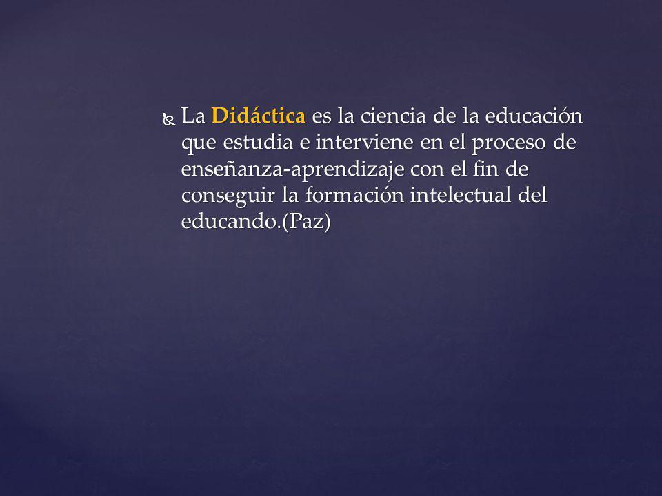 La Didáctica es la ciencia de la educación que estudia e interviene en el proceso de enseñanza-aprendizaje con el fin de conseguir la formación intelectual del educando.(Paz)