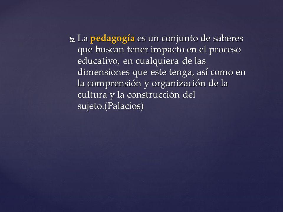 La pedagogía es un conjunto de saberes que buscan tener impacto en el proceso educativo, en cualquiera de las dimensiones que este tenga, así como en la comprensión y organización de la cultura y la construcción del sujeto.(Palacios)