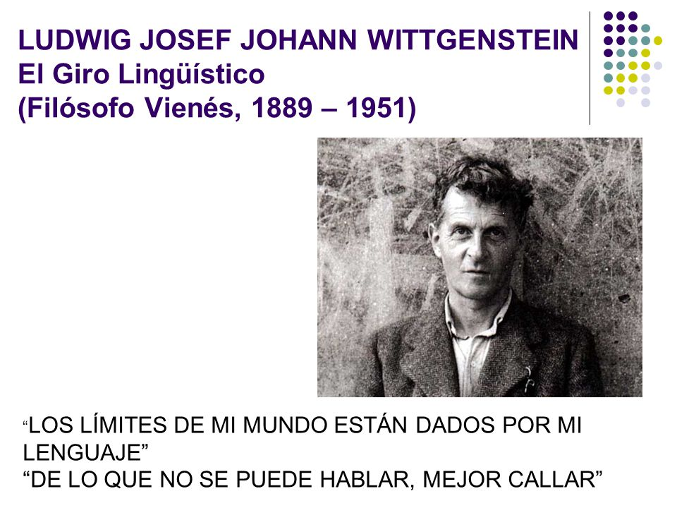LUDWIG JOSEF JOHANN WITTGENSTEIN El Giro Lingüístico (Filósofo Vienés, 1889 – 1951)