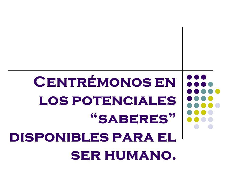 Centrémonos en los potenciales saberes disponibles para el ser humano.