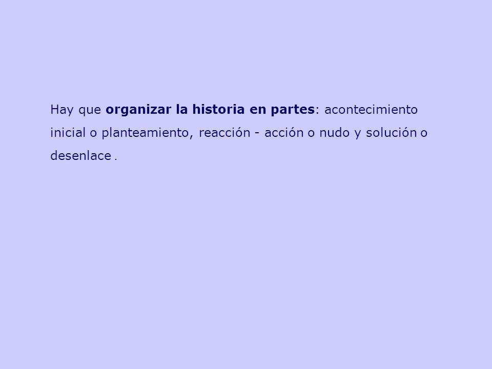 Hay que organizar la historia en partes: acontecimiento inicial o planteamiento, reacción - acción o nudo y solución o desenlace .
